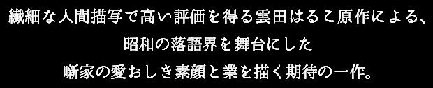 繊細な人間描写で高い評価を得る雲田はるこ原作による、昭和の落語界を舞台にした噺家の愛おしき素顔と業を描く期待の一作。